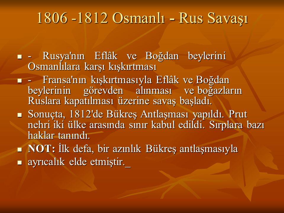 1806 -1812 Osmanlı - Rus Savaşı - Rusya nın Eflâk ve Boğdan beylerini Osmanlılara karşı kışkırtması.