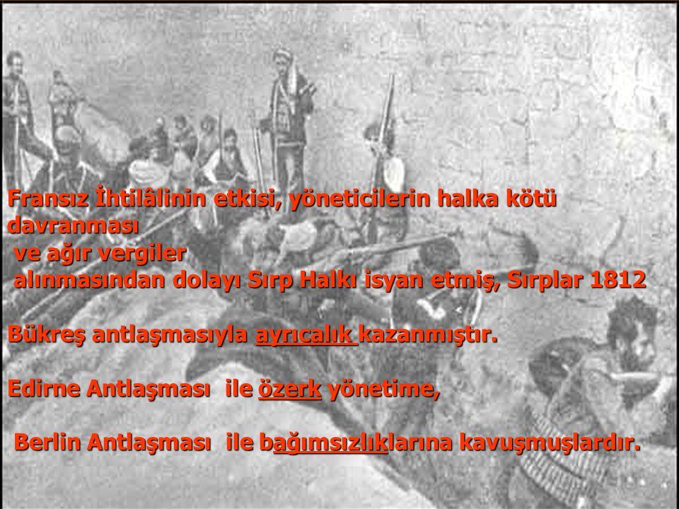 Sırp İsyanı (1804-1878) Fransız İhtilâlinin etkisi, yöneticilerin halka kötü. davranması. ve ağır vergiler.