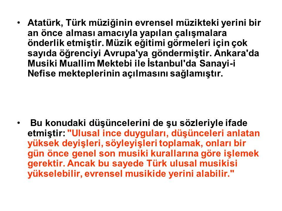 Atatürk, Türk müziğinin evrensel müzikteki yerini bir an önce alması amacıyla yapılan çalışmalara önderlik etmiştir. Müzik eğitimi görmeleri için çok sayıda öğrenciyi Avrupa ya göndermiştir. Ankara da Musiki Muallim Mektebi ile İstanbul da Sanayi-i Nefise mekteplerinin açılmasını sağlamıştır.