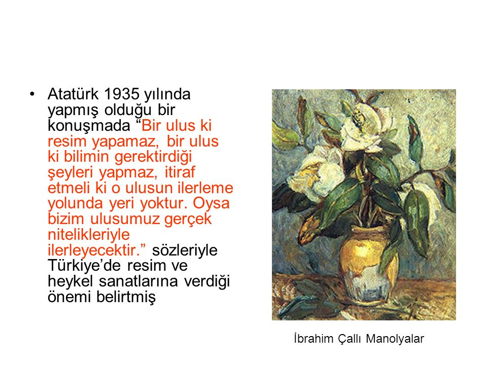 Atatürk 1935 yılında yapmış olduğu bir konuşmada Bir ulus ki resim yapamaz, bir ulus ki bilimin gerektirdiği şeyleri yapmaz, itiraf etmeli ki o ulusun ilerleme yolunda yeri yoktur. Oysa bizim ulusumuz gerçek nitelikleriyle ilerleyecektir. sözleriyle Türkiye'de resim ve heykel sanatlarına verdiği önemi belirtmiş