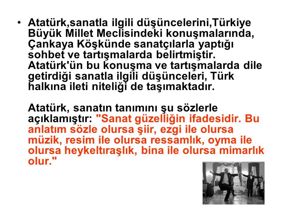 Atatürk,sanatla ilgili düşüncelerini,Türkiye Büyük Millet Meclisindeki konuşmalarında, Çankaya Köşkünde sanatçılarla yaptığı sohbet ve tartışmalarda belirtmiştir.