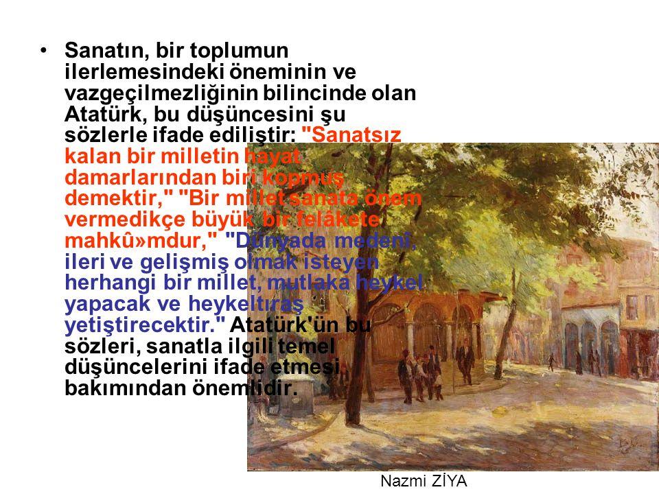 Sanatın, bir toplumun ilerlemesindeki öneminin ve vazgeçilmezliğinin bilincinde olan Atatürk, bu düşüncesini şu sözlerle ifade ediliştir: Sanatsız kalan bir milletin hayat damarlarından biri kopmuş demektir, Bir millet sanata önem vermedikçe büyük bir felâkete mahkû»mdur, Dünyada medenî, ileri ve gelişmiş olmak isteyen herhangi bir millet, mutlaka heykel yapacak ve heykeltıraş yetiştirecektir. Atatürk ün bu sözleri, sanatla ilgili temel düşüncelerini ifade etmesi bakımından önemlidir.