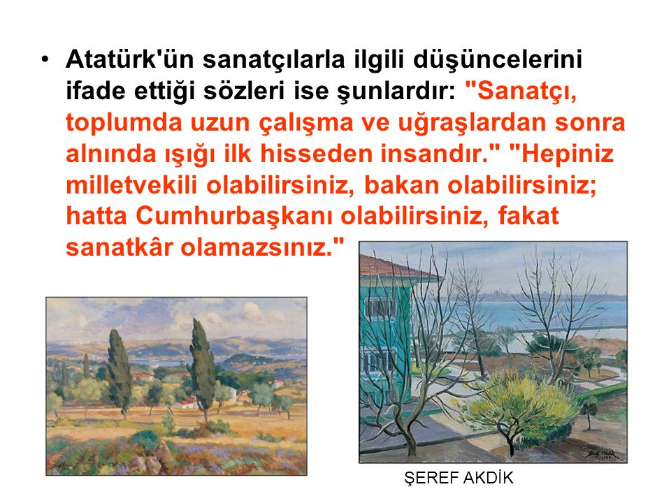 Atatürk ün sanatçılarla ilgili düşüncelerini ifade ettiği sözleri ise şunlardır: Sanatçı, toplumda uzun çalışma ve uğraşlardan sonra alnında ışığı ilk hisseden insandır. Hepiniz milletvekili olabilirsiniz, bakan olabilirsiniz; hatta Cumhurbaşkanı olabilirsiniz, fakat sanatkâr olamazsınız.