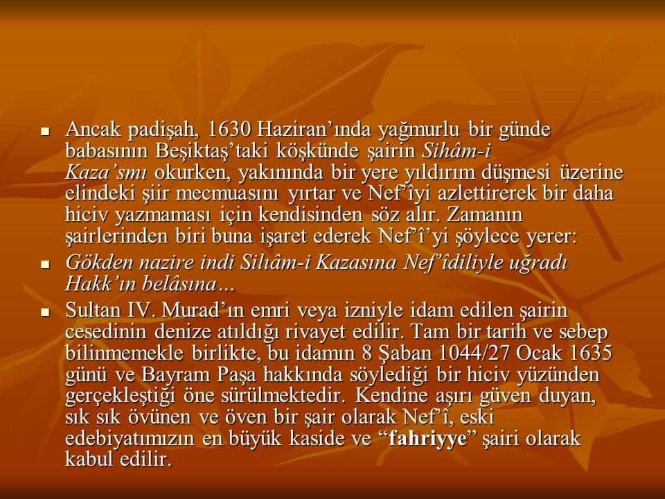 Ancak padişah, 1630 Haziran'ında yağmurlu bir günde babasının Beşiktaş'taki köşkünde şairin Sihâm-i Kaza'smı okurken, yakınında bir yere yıldırım düşmesi üzerine elindeki şiir mecmuasını yırtar ve Nef'îyi azlettirerek bir daha hiciv yazmaması için kendisinden söz alır. Zamanın şairlerinden biri buna işaret ederek Nef'î'yi şöylece yerer: