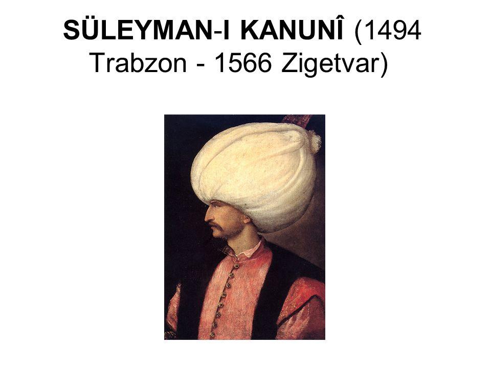 SÜLEYMAN-I KANUNÎ (1494 Trabzon - 1566 Zigetvar)