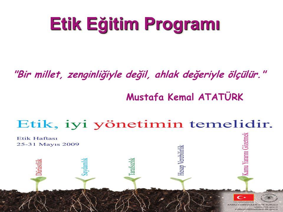 Etik Eğitim Programı Bir millet, zenginliğiyle değil, ahlak değeriyle ölçülür. Mustafa Kemal ATATÜRK.