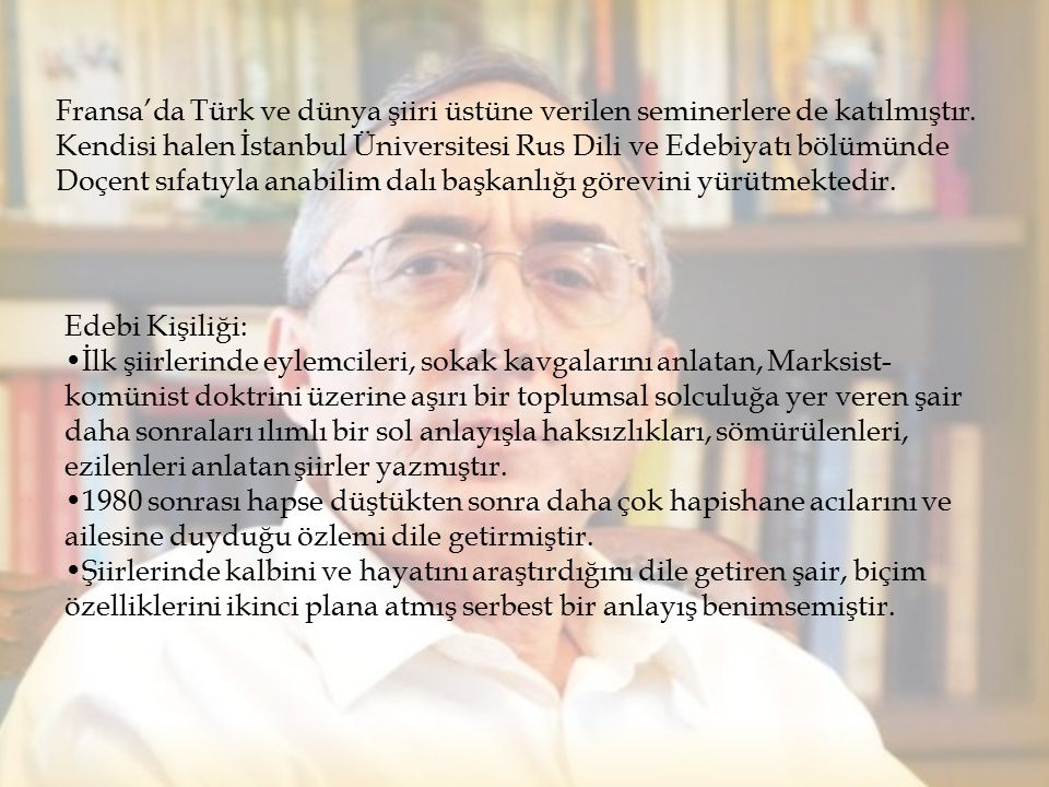Fransa'da Türk ve dünya şiiri üstüne verilen seminerlere de katılmıştır. Kendisi halen İstanbul Üniversitesi Rus Dili ve Edebiyatı bölümünde Doçent sıfatıyla anabilim dalı başkanlığı görevini yürütmektedir.