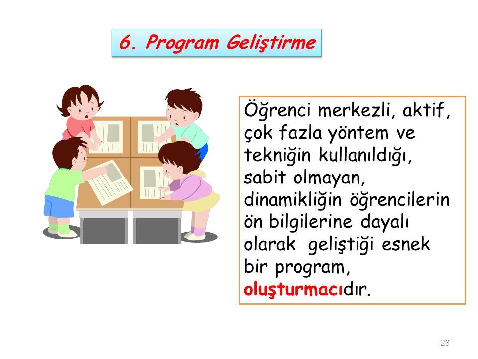6. Program Geliştirme Öğrenci merkezli, aktif, çok fazla yöntem ve tekniğin kullanıldığı,