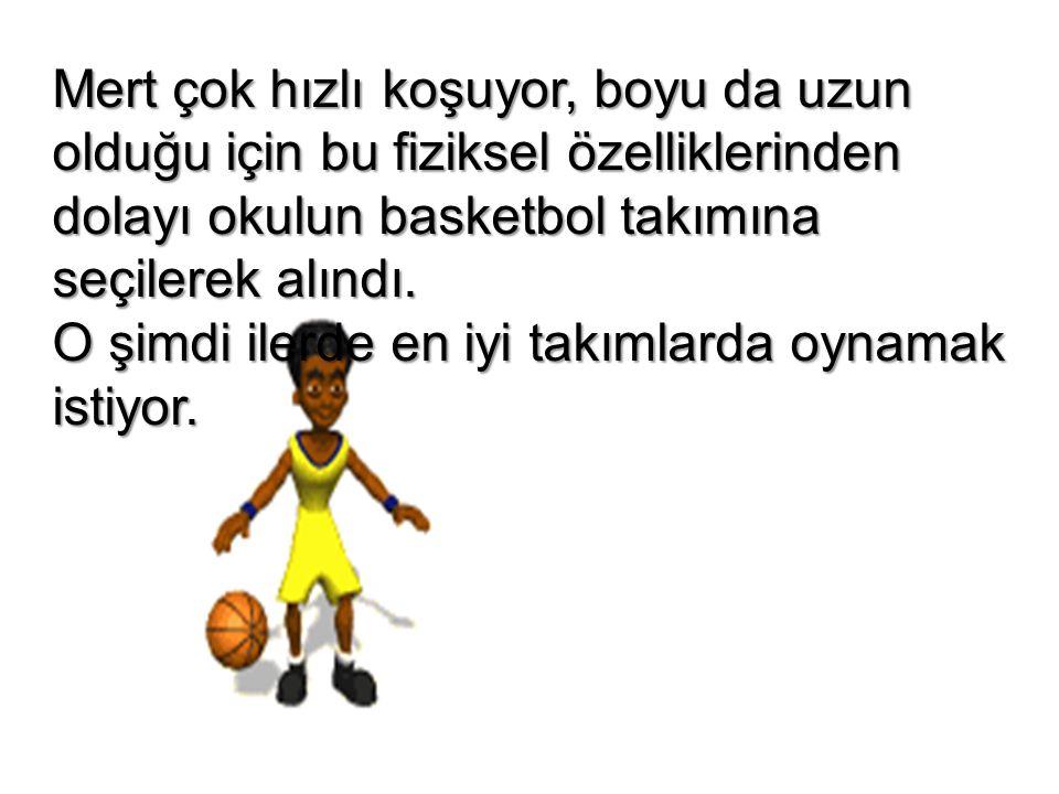 Mert çok hızlı koşuyor, boyu da uzun olduğu için bu fiziksel özelliklerinden dolayı okulun basketbol takımına seçilerek alındı.