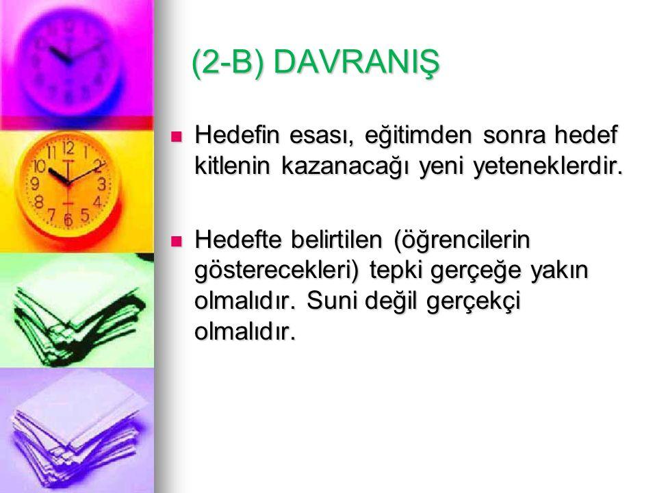 (2-B) DAVRANIŞ Hedefin esası, eğitimden sonra hedef kitlenin kazanacağı yeni yeteneklerdir.