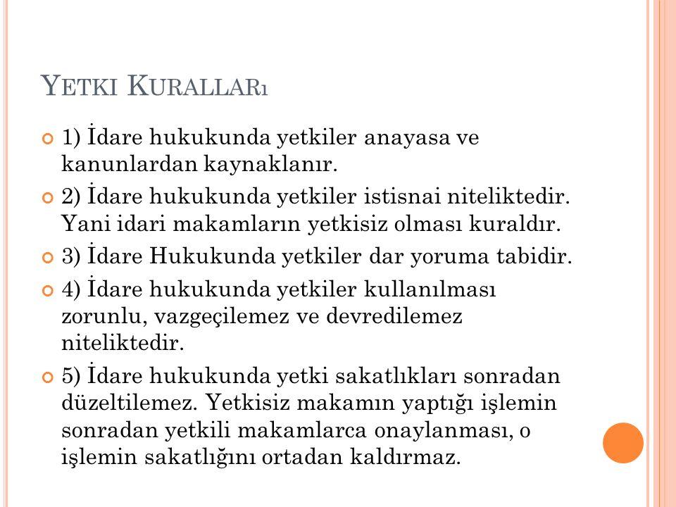 Yetki Kuralları 1) İdare hukukunda yetkiler anayasa ve kanunlardan kaynaklanır.