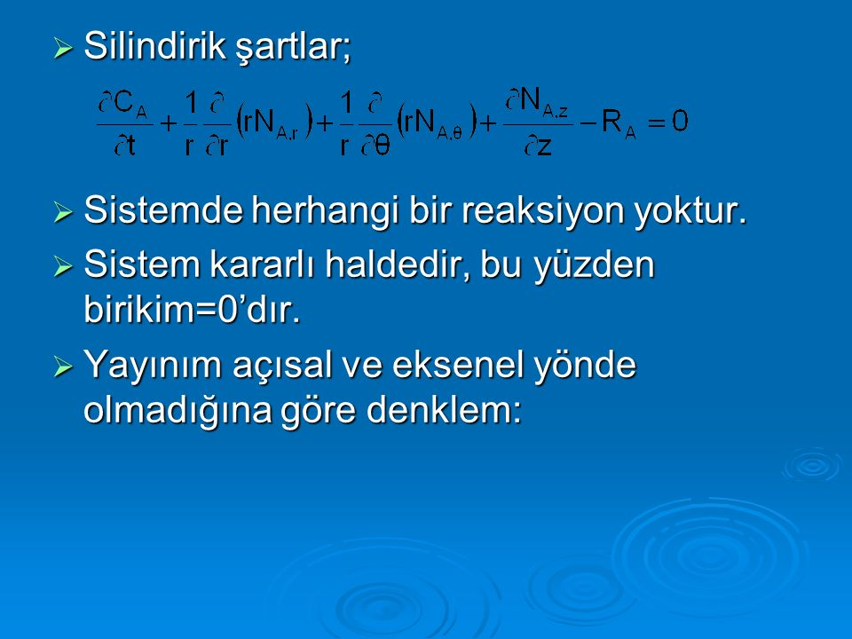 Silindirik şartlar; Sistemde herhangi bir reaksiyon yoktur. Sistem kararlı haldedir, bu yüzden birikim=0'dır.