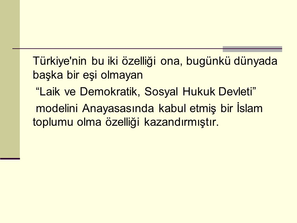 Türkiye nin bu iki özelliği ona, bugünkü dünyada başka bir eşi olmayan Laik ve Demokratik, Sosyal Hukuk Devleti modelini Anayasasında kabul etmiş bir İslam toplumu olma özelliği kazandırmıştır.