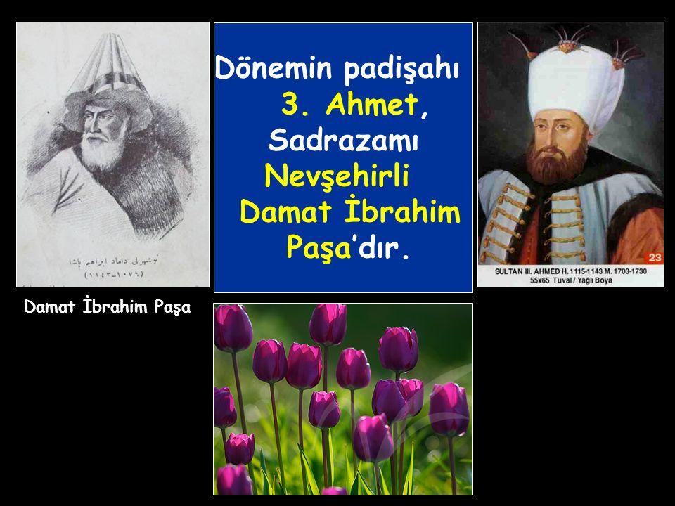 Dönemin padişahı 3. Ahmet, Sadrazamı Nevşehirli Damat İbrahim