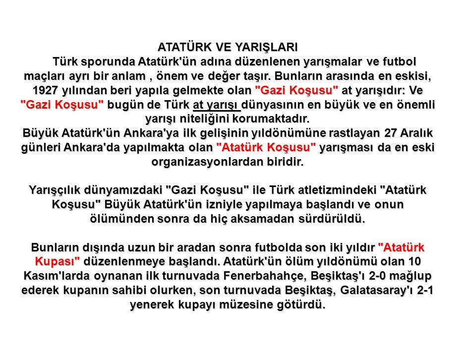 ATATÜRK VE YARIŞLARI Türk sporunda Atatürk ün adına düzenlenen yarışmalar ve futbol maçları ayrı bir anlam , önem ve değer taşır. Bunların arasında en eskisi, 1927 yılından beri yapıla gelmekte olan Gazi Koşusu at yarışıdır: Ve Gazi Koşusu bugün de Türk at yarışı dünyasının en büyük ve en önemli yarışı niteliğini korumaktadır. Büyük Atatürk ün Ankara ya ilk gelişinin yıldönümüne rastlayan 27 Aralık günleri Ankara da yapılmakta olan Atatürk Koşusu yarışması da en eski organizasyonlardan biridir.