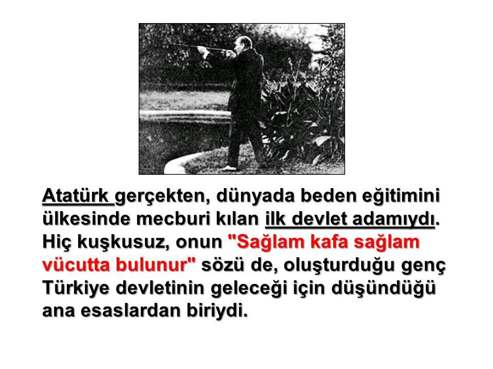 Atatürk gerçekten, dünyada beden eğitimini ülkesinde mecburi kılan ilk devlet adamıydı.