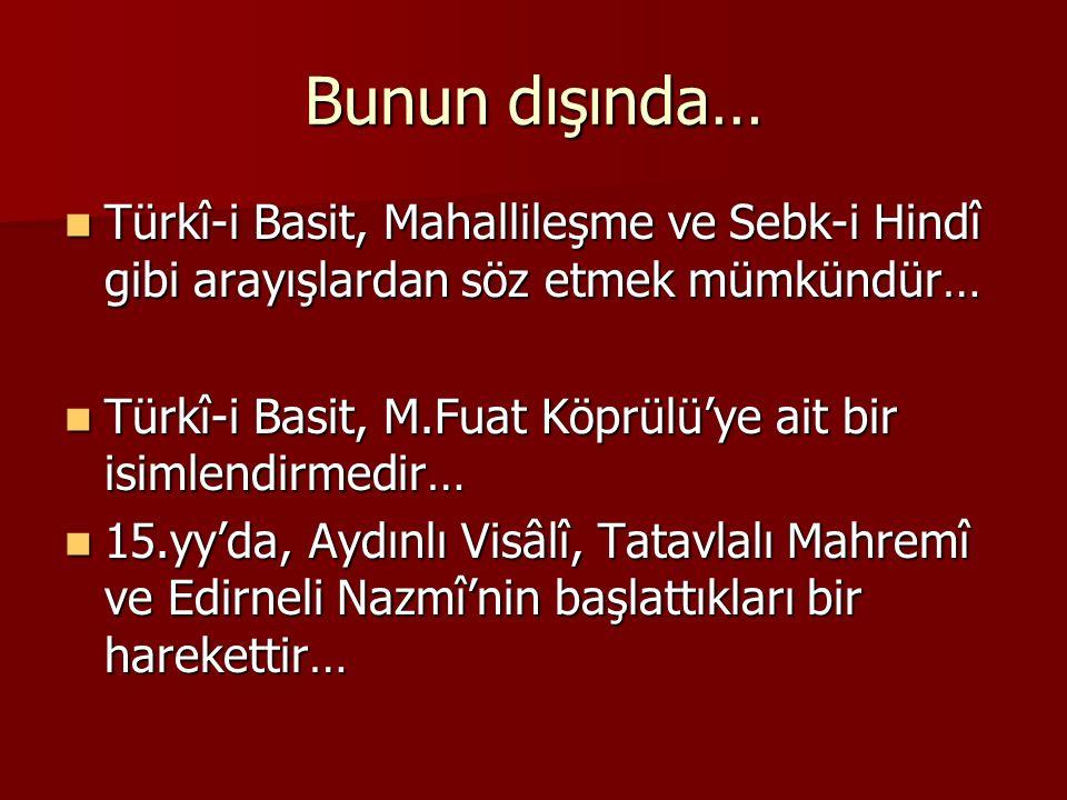Bunun dışında… Türkî-i Basit, Mahallileşme ve Sebk-i Hindî gibi arayışlardan söz etmek mümkündür…