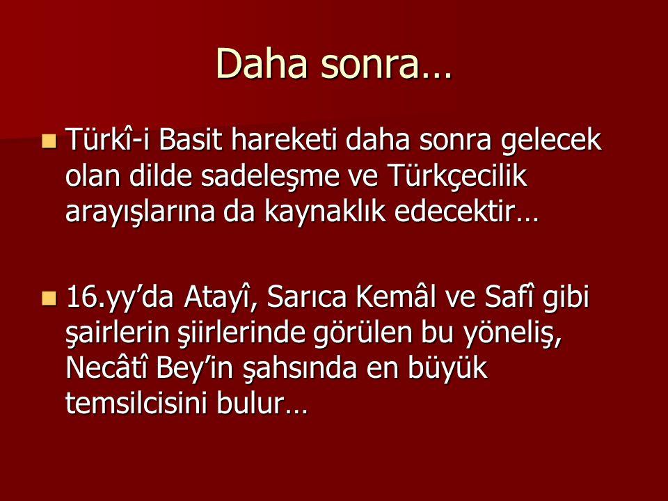 Daha sonra… Türkî-i Basit hareketi daha sonra gelecek olan dilde sadeleşme ve Türkçecilik arayışlarına da kaynaklık edecektir…