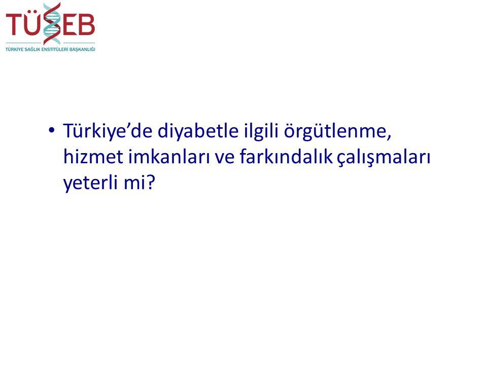 Türkiye'de diyabetle ilgili örgütlenme, hizmet imkanları ve farkındalık çalışmaları yeterli mi