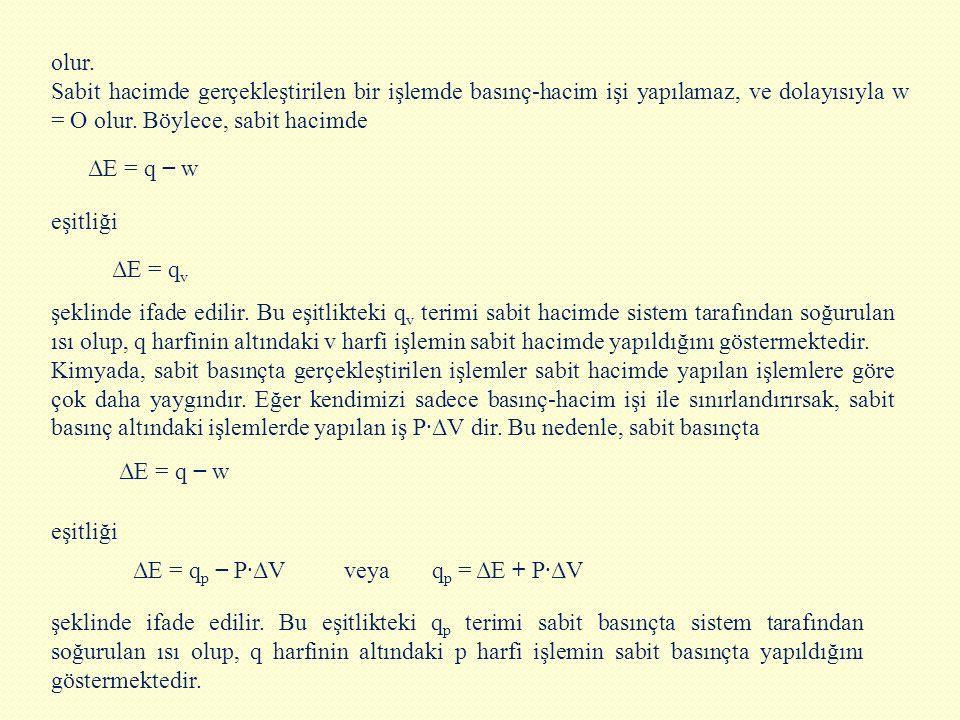 olur. Sabit hacimde gerçekleştirilen bir işlemde basınç-hacim işi yapılamaz, ve dolayısıyla w = O olur. Böylece, sabit hacimde.