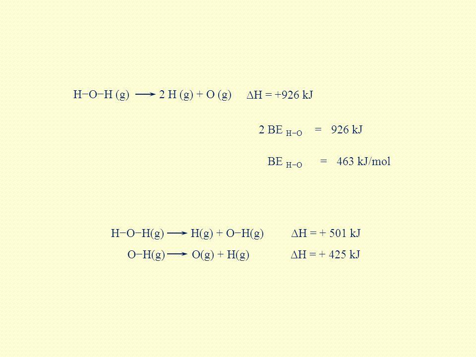 H−O−H (g) 2 H (g) + O (g) ∆H = +926 kJ. 2 BE H−O. = 926 kJ. BE H−O. = 463 kJ/mol. H−O−H(g) H(g) + O−H(g)