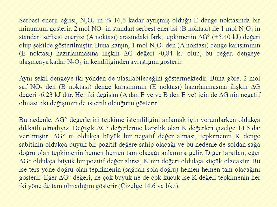 Serbest enerji eğrisi, N2O4 in % 16,6 kadar ayrışmış olduğu E denge noktasında bir minumum gösterir. 2 mol NO2 in standart serbest enerjisi (B noktası) ile 1 mol N2O4 in standart serbest enerjisi (A noktası) arasındaki fark, tepkimenin ΔG° (+5,40 kJ) değeri olup şekilde gösterilmiştir. Buna karşın, 1 mol N2O4 den (A noktası) denge karışımının (E noktası) hazırlanmasına ilişkin ΔG değeri -0,84 kJ olup, bu değer, dengeye ulaşıncaya kadar N2O4 in kendiliğinden ayrıştığını gösterir.
