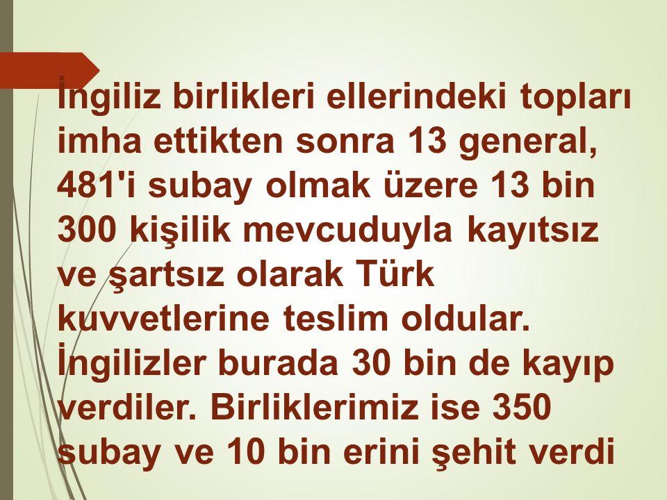 İngiliz birlikleri ellerindeki topları imha ettikten sonra 13 general, 481 i subay olmak üzere 13 bin 300 kişilik mevcuduyla kayıtsız ve şartsız olarak Türk kuvvetlerine teslim oldular.