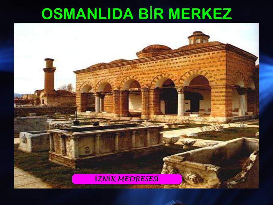 OSMANLIDA BİR MERKEZ Osmanlı Devleti kuruluş döneminde, eğitim faaliyetlerine ağırlık vermeye başlamıştır.
