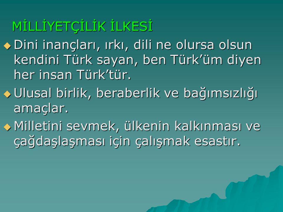MİLLİYETÇİLİK İLKESİ Dini inançları, ırkı, dili ne olursa olsun kendini Türk sayan, ben Türk'üm diyen her insan Türk'tür.