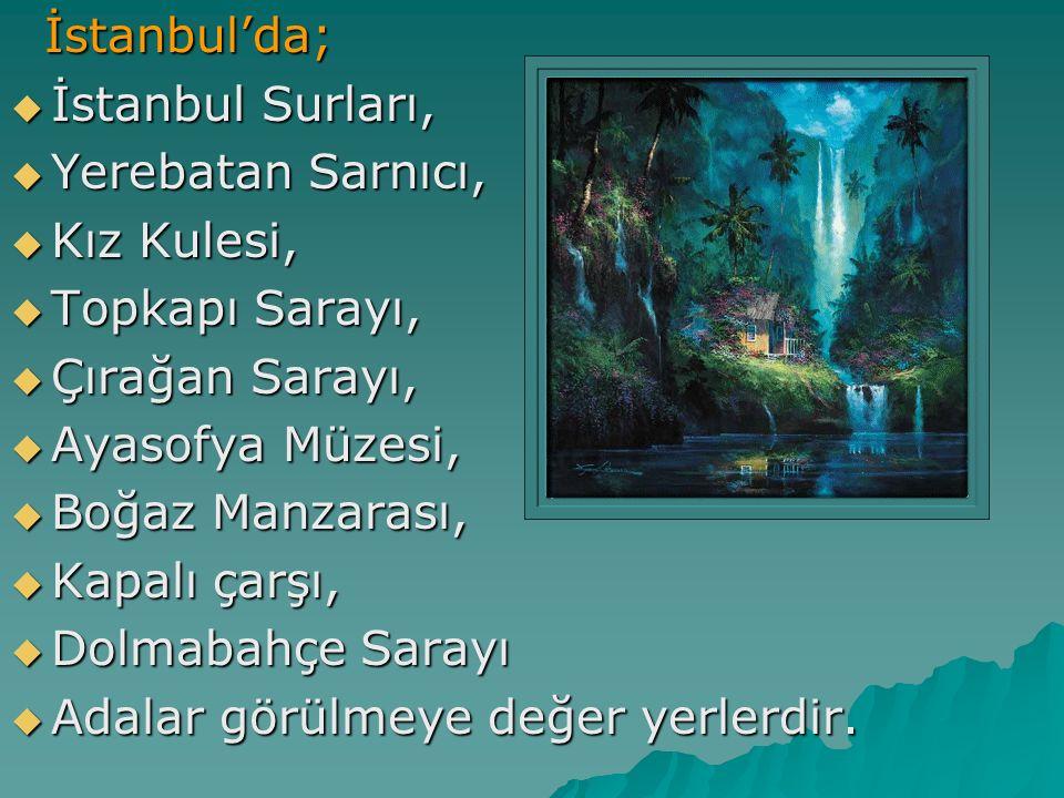 İstanbul'da; İstanbul Surları, Yerebatan Sarnıcı, Kız Kulesi, Topkapı Sarayı, Çırağan Sarayı, Ayasofya Müzesi,