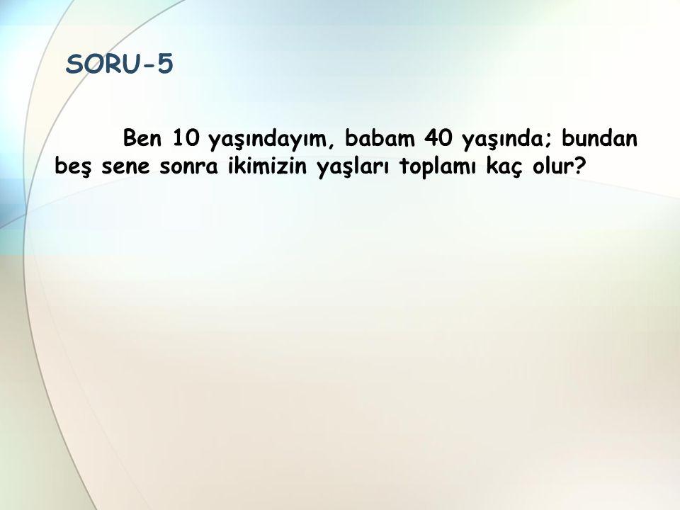 SORU-5 Ben 10 yaşındayım, babam 40 yaşında; bundan beş sene sonra ikimizin yaşları toplamı kaç olur