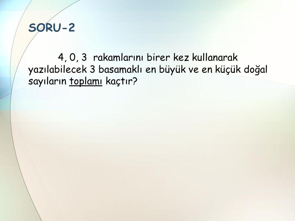 SORU-2 4, 0, 3 rakamlarını birer kez kullanarak yazılabilecek 3 basamaklı en büyük ve en küçük doğal sayıların toplamı kaçtır