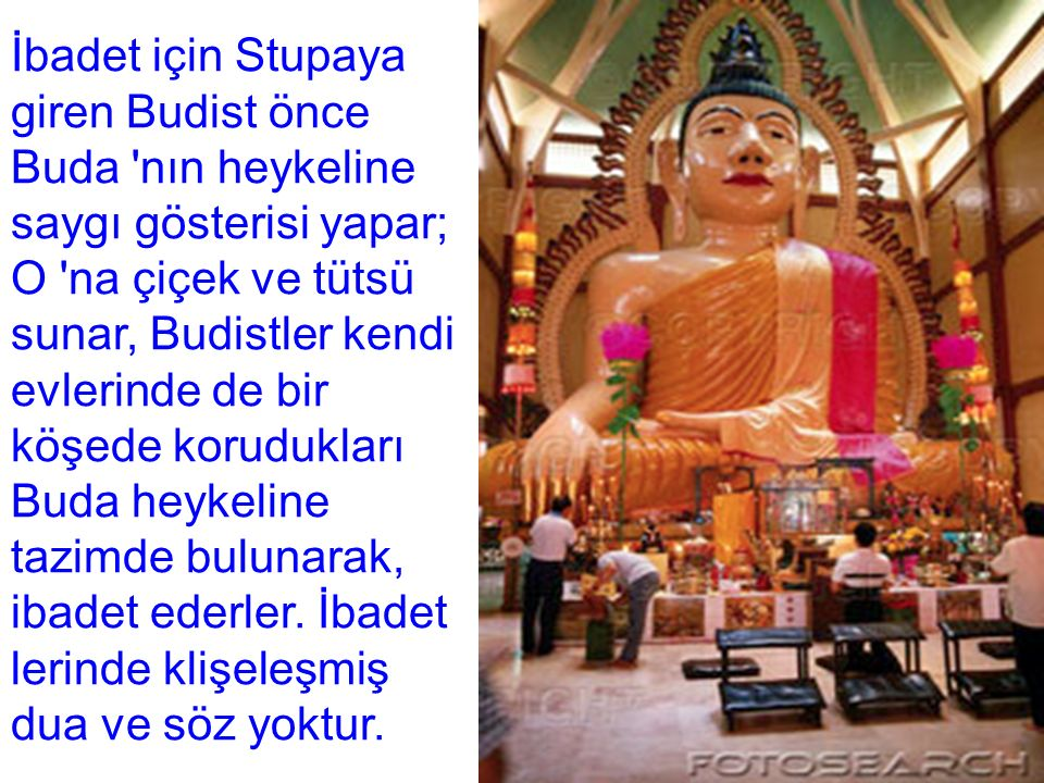 İbadet için Stupaya giren Budist önce Buda nın heykeline saygı gösterisi yapar; O na çiçek ve tütsü sunar, Budistler kendi evlerinde de bir köşede korudukları Buda heykeline tazimde bulunarak, ibadet ederler.