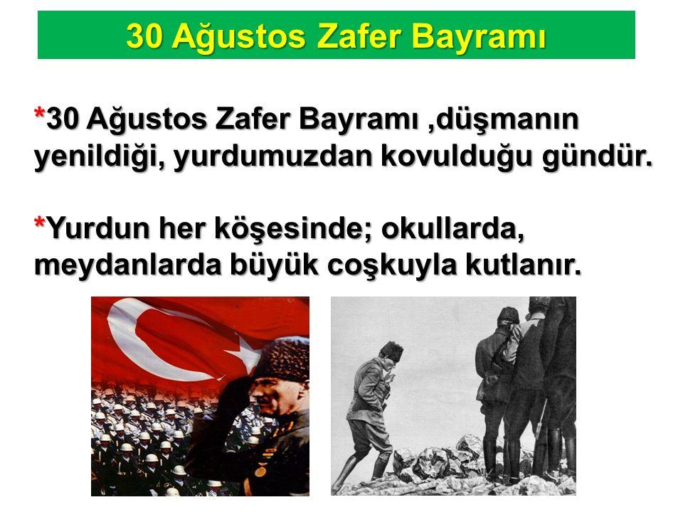 30 Ağustos Zafer Bayramı *30 Ağustos Zafer Bayramı ,düşmanın yenildiği, yurdumuzdan kovulduğu gündür.