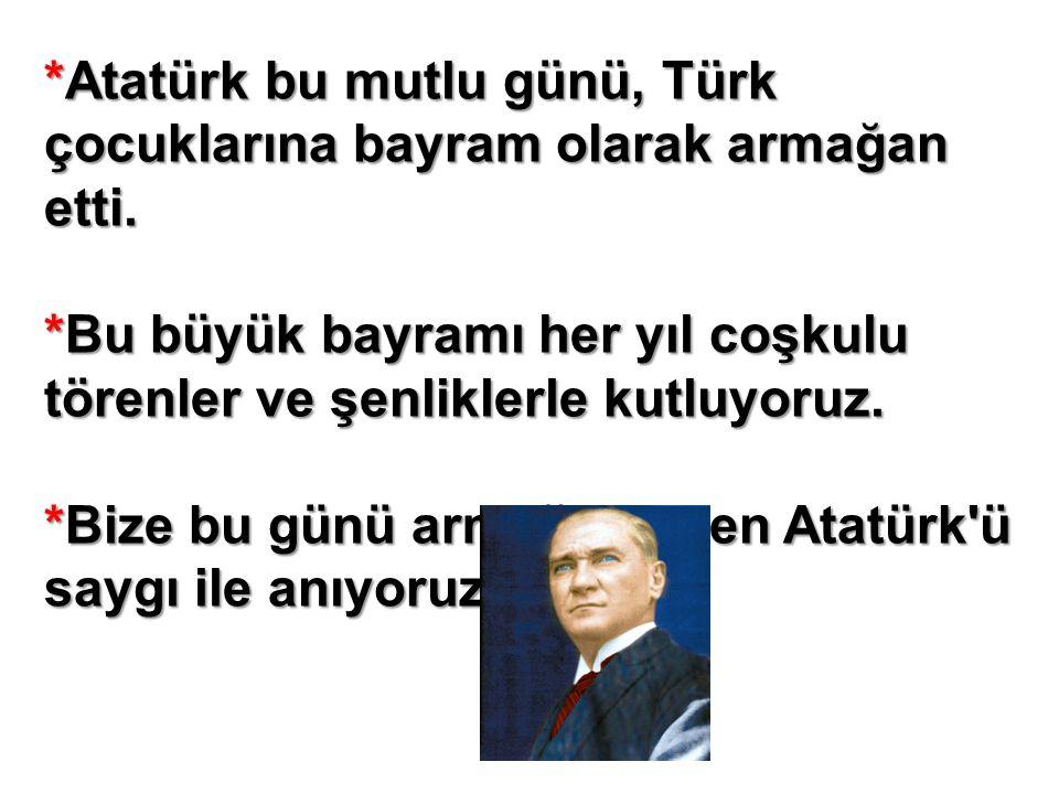 *Atatürk bu mutlu günü, Türk çocuklarına bayram olarak armağan etti.