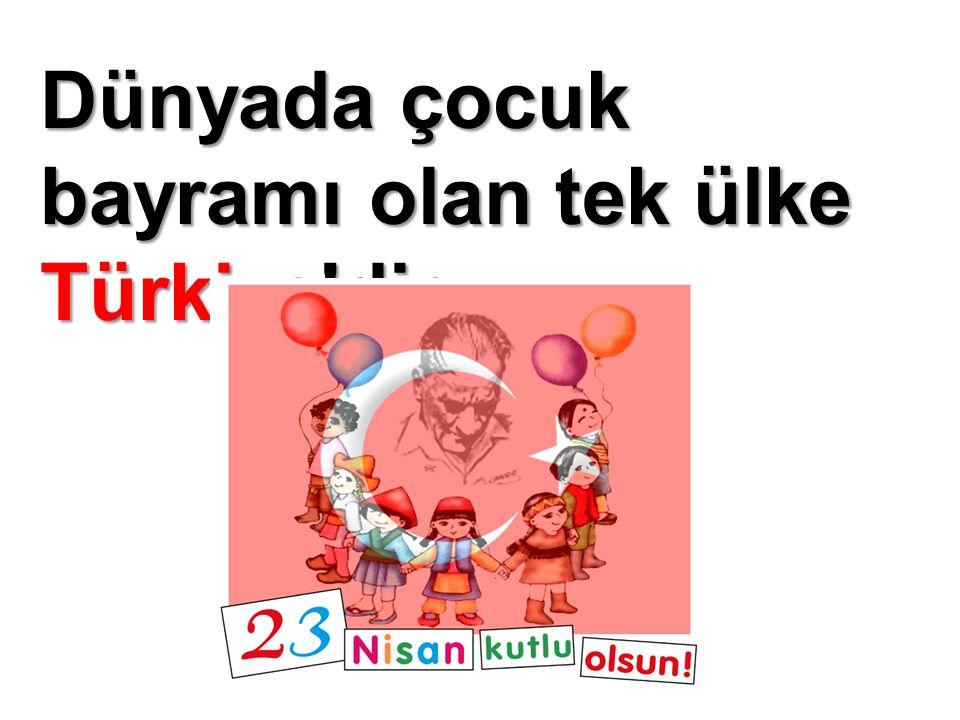 Dünyada çocuk bayramı olan tek ülke Türkiye dir.