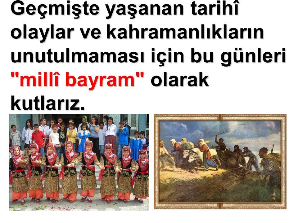 Geçmişte yaşanan tarihî olaylar ve kahramanlıkların unutulmaması için bu günleri millî bayram olarak kutlarız.