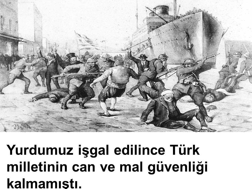 Yurdumuz işgal edilince Türk milletinin can ve mal güvenliği kalmamıştı.