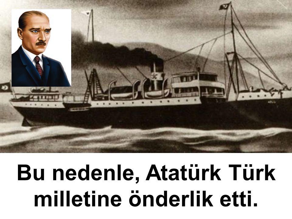 Bu nedenle, Atatürk Türk milletine önderlik etti.