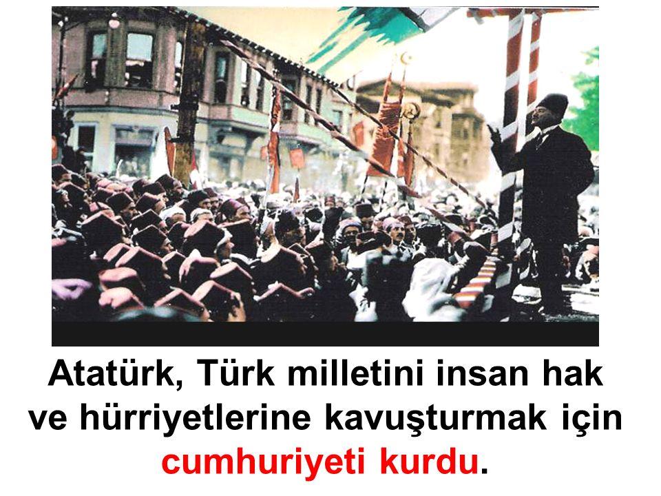 Atatürk, Türk milletini insan hak ve hürriyetlerine kavuşturmak için cumhuriyeti kurdu.