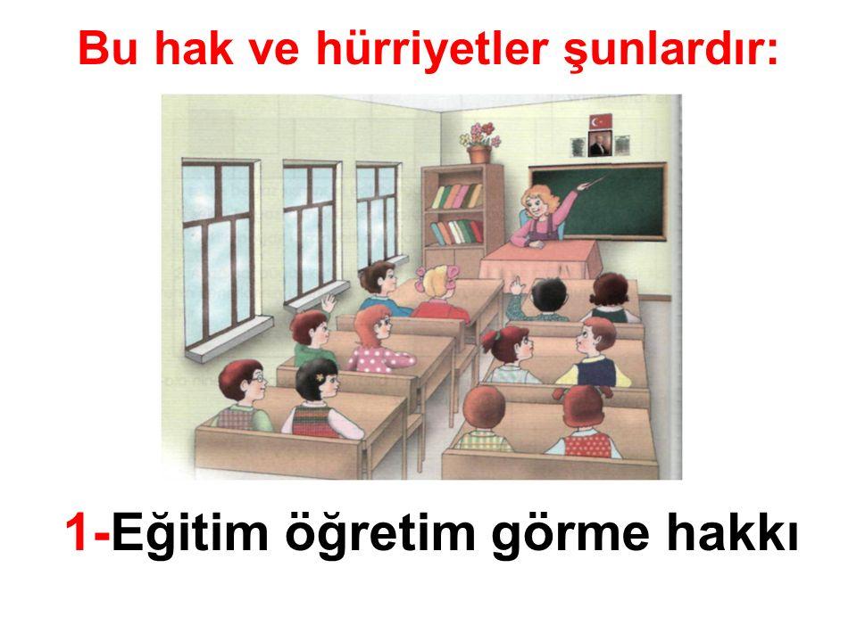 Bu hak ve hürriyetler şunlardır: 1-Eğitim öğretim görme hakkı