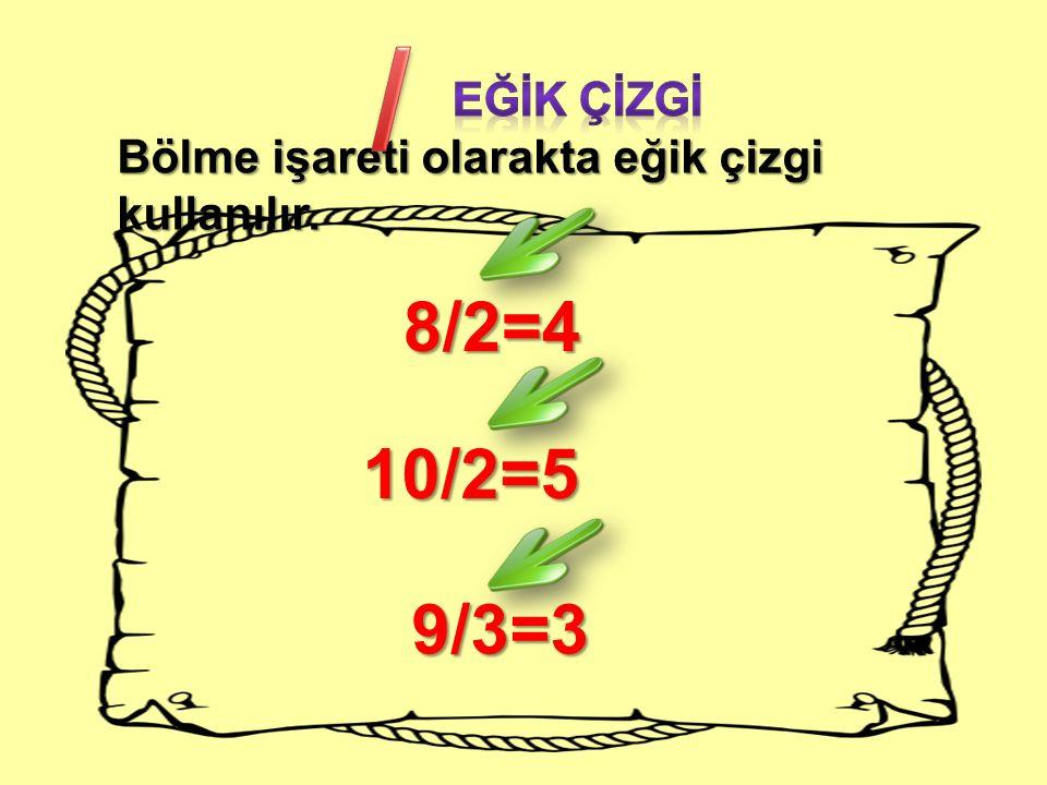 / Eğİk çİzgİ Bölme işareti olarakta eğik çizgi kullanılır. 8/2=4 10/2=5 9/3=3