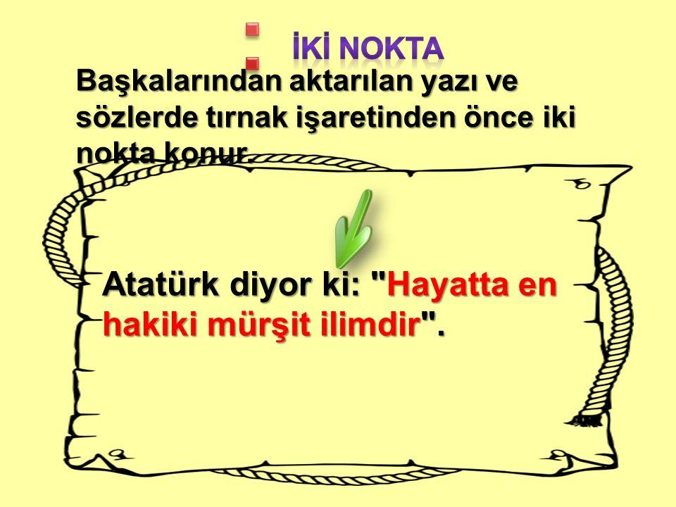 : Atatürk diyor ki: Hayatta en hakiki mürşit ilimdir . İkİ nokta