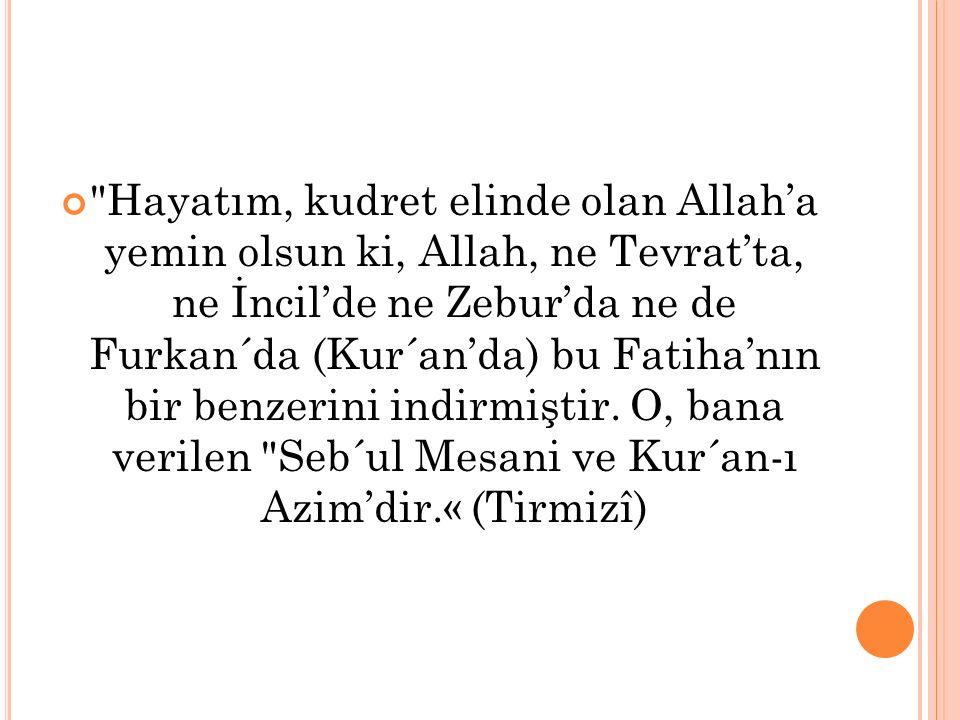 Hayatım, kudret elinde olan Allah'a yemin olsun ki, Allah, ne Tevrat'ta, ne İncil'de ne Zebur'da ne de Furkan´da (Kur´an'da) bu Fatiha'nın bir benzerini indirmiştir.
