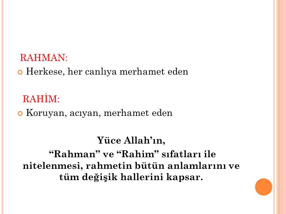 RAHMAN: Herkese, her canlıya merhamet eden. RAHİM: Koruyan, acıyan, merhamet eden. Yüce Allah'ın,