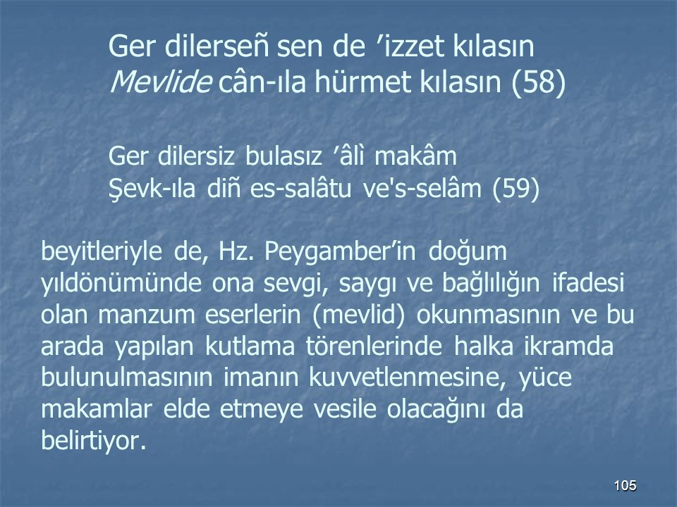Ger dilerseñ sen de ′izzet kılasın Mevlide cân-ıla hürmet kılasın (58) Ger dilersiz bulasız ′âlì makâm Şevk-ıla diñ es-salâtu ve s-selâm (59) beyitleriyle de, Hz.
