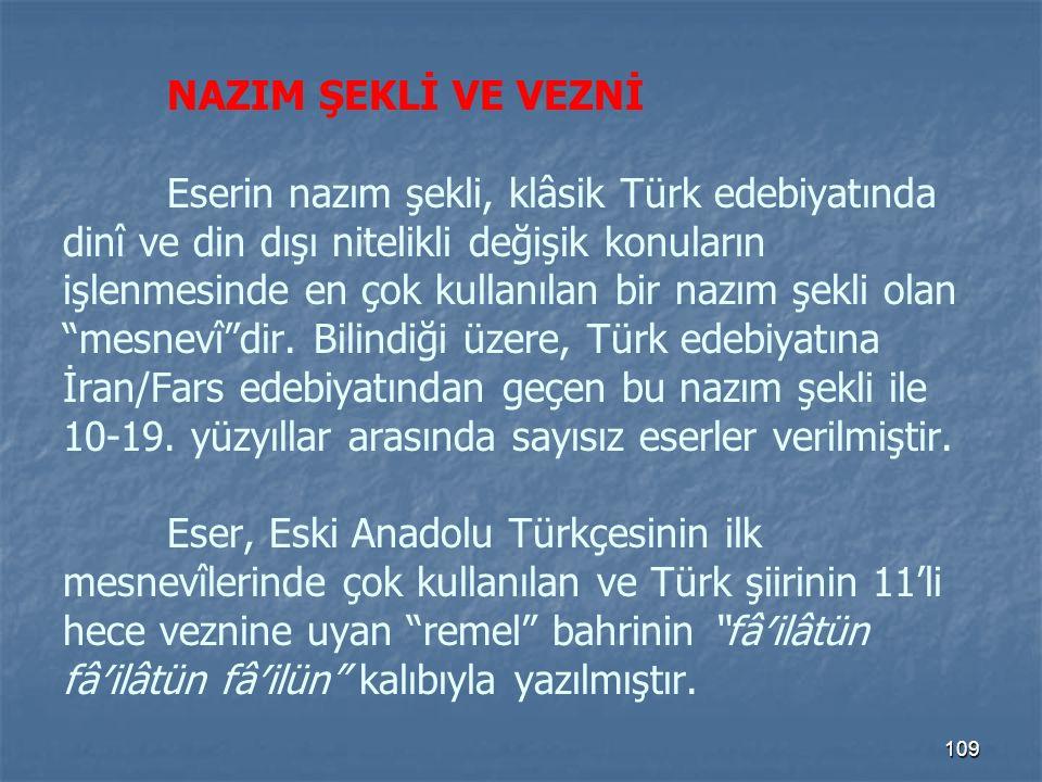 NAZIM ŞEKLİ VE VEZNİ Eserin nazım şekli, klâsik Türk edebiyatında dinî ve din dışı nitelikli değişik konuların işlenmesinde en çok kullanılan bir nazım şekli olan mesnevî dir.