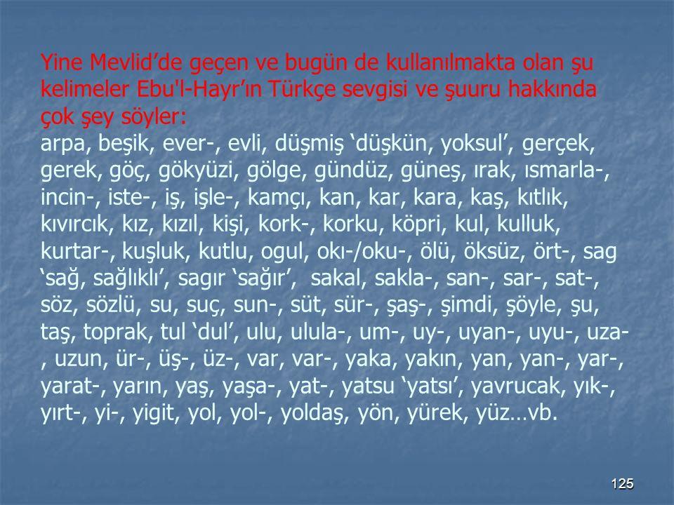 Yine Mevlid'de geçen ve bugün de kullanılmakta olan şu kelimeler Ebu l-Hayr'ın Türkçe sevgisi ve şuuru hakkında çok şey söyler: arpa, beşik, ever-, evli, düşmiş 'düşkün, yoksul', gerçek, gerek, göç, gökyüzi, gölge, gündüz, güneş, ırak, ısmarla-, incin-, iste-, iş, işle-, kamçı, kan, kar, kara, kaş, kıtlık, kıvırcık, kız, kızıl, kişi, kork-, korku, köpri, kul, kulluk, kurtar-, kuşluk, kutlu, ogul, okı-/oku-, ölü, öksüz, ört-, sag 'sağ, sağlıklı', sagır 'sağır', sakal, sakla-, san-, sar-, sat-, söz, sözlü, su, suç, sun-, süt, sür-, şaş-, şimdi, şöyle, şu, taş, toprak, tul 'dul', ulu, ulula-, um-, uy-, uyan-, uyu-, uza-, uzun, ür-, üş-, üz-, var, var-, yaka, yakın, yan, yan-, yar-, yarat-, yarın, yaş, yaşa-, yat-, yatsu 'yatsı', yavrucak, yık-, yırt-, yi-, yigit, yol, yol-, yoldaş, yön, yürek, yüz…vb.