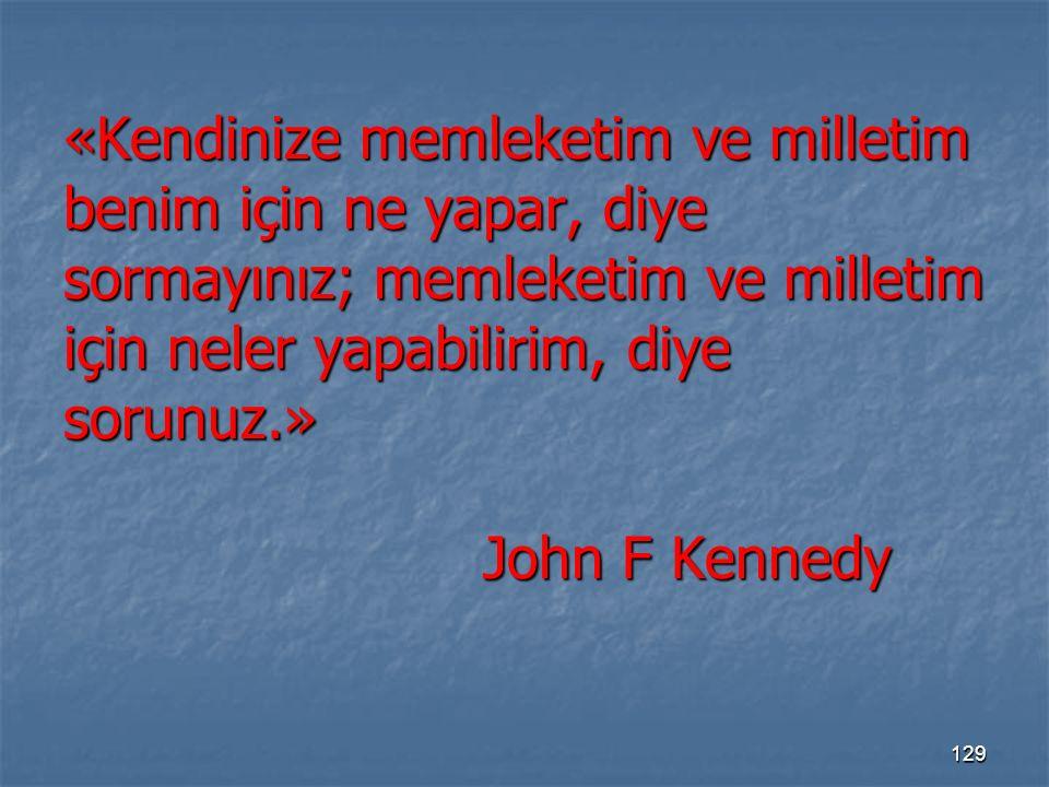 «Kendinize memleketim ve milletim benim için ne yapar, diye sormayınız; memleketim ve milletim için neler yapabilirim, diye sorunuz.» John F Kennedy