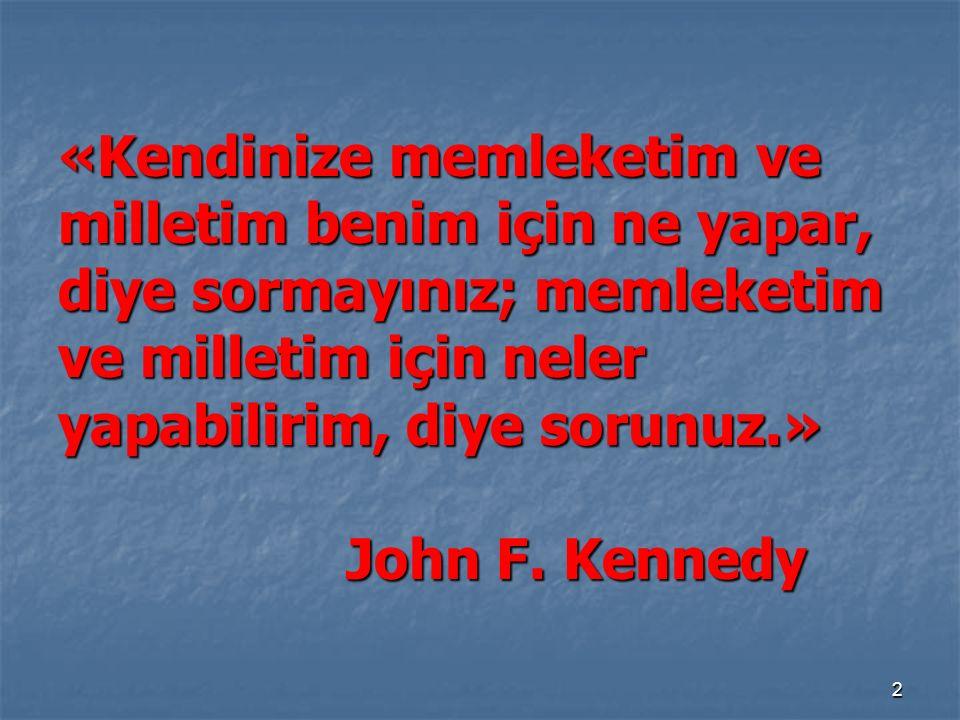 «Kendinize memleketim ve milletim benim için ne yapar, diye sormayınız; memleketim ve milletim için neler yapabilirim, diye sorunuz.» John F.